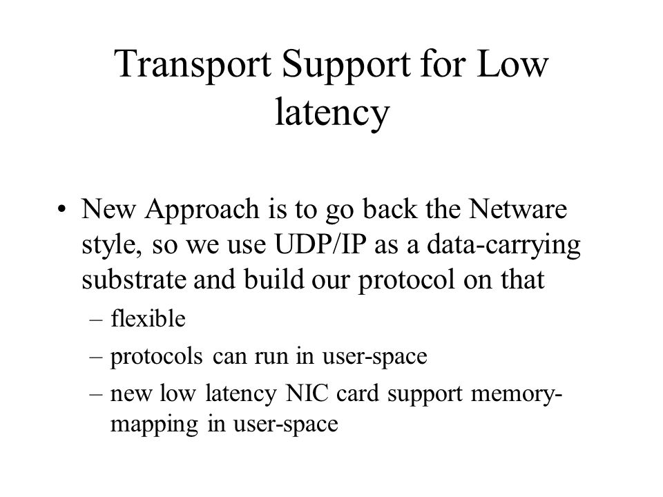 Transport Support for Low latency New Approach is to go back the Netware style, so we use UDP/IP as a data-carrying substrate and build our protocol o