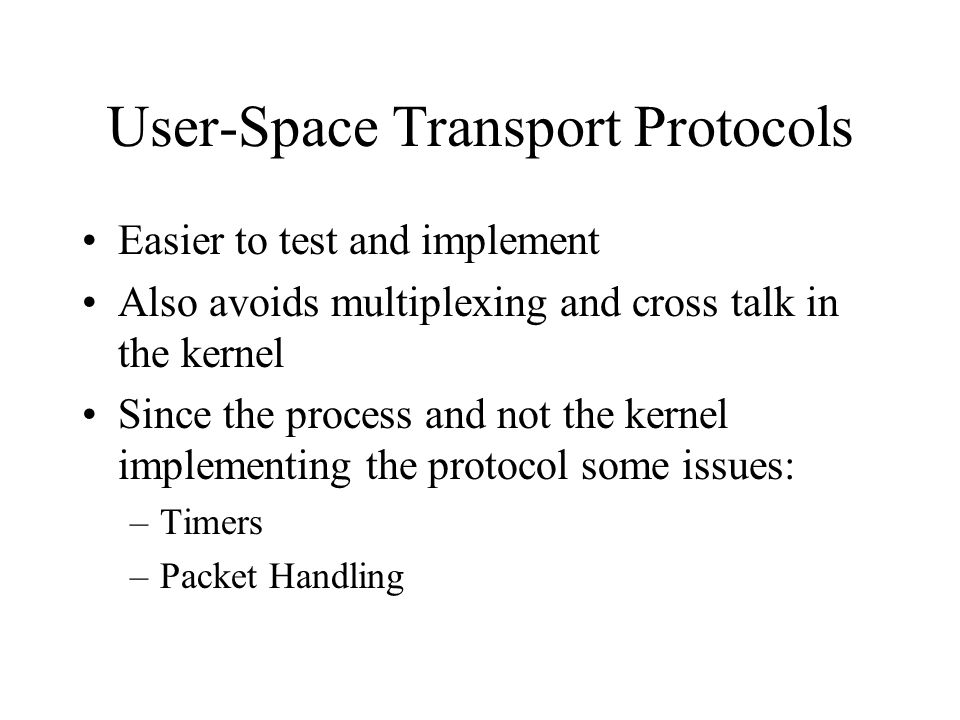 User-Space Transport Protocols Easier to test and implement Also avoids multiplexing and cross talk in the kernel Since the process and not the kernel implementing the protocol some issues: –Timers –Packet Handling