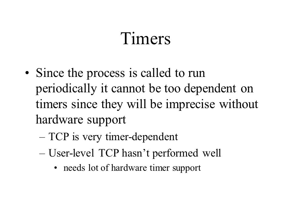 Timers Since the process is called to run periodically it cannot be too dependent on timers since they will be imprecise without hardware support –TCP is very timer-dependent –User-level TCP hasnt performed well needs lot of hardware timer support