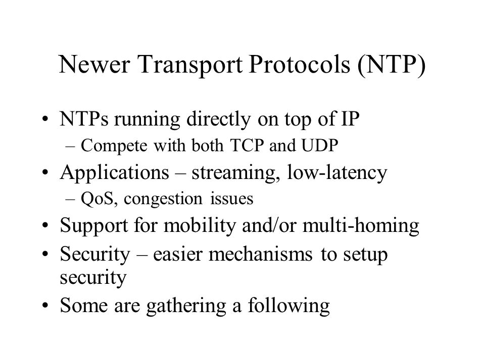 Newer Transport Protocols (NTP) NTPs running directly on top of IP –Compete with both TCP and UDP Applications – streaming, low-latency –QoS, congesti