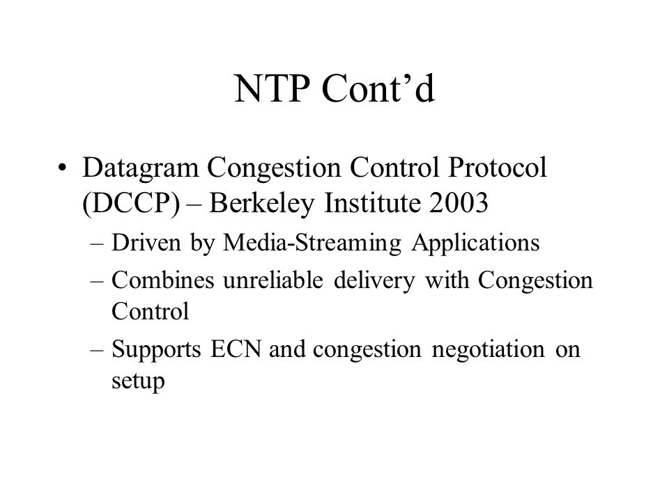 NTP Contd Datagram Congestion Control Protocol (DCCP) – Berkeley Institute 2003 –Driven by Media-Streaming Applications –Combines unreliable delivery with Congestion Control –Supports ECN and congestion negotiation on setup