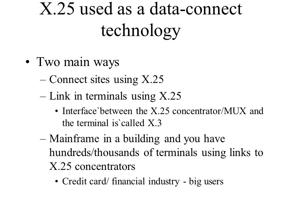 X.25 used as a data-connect technology Two main ways –Connect sites using X.25 –Link in terminals using X.25 Interface`between the X.25 concentrator/M