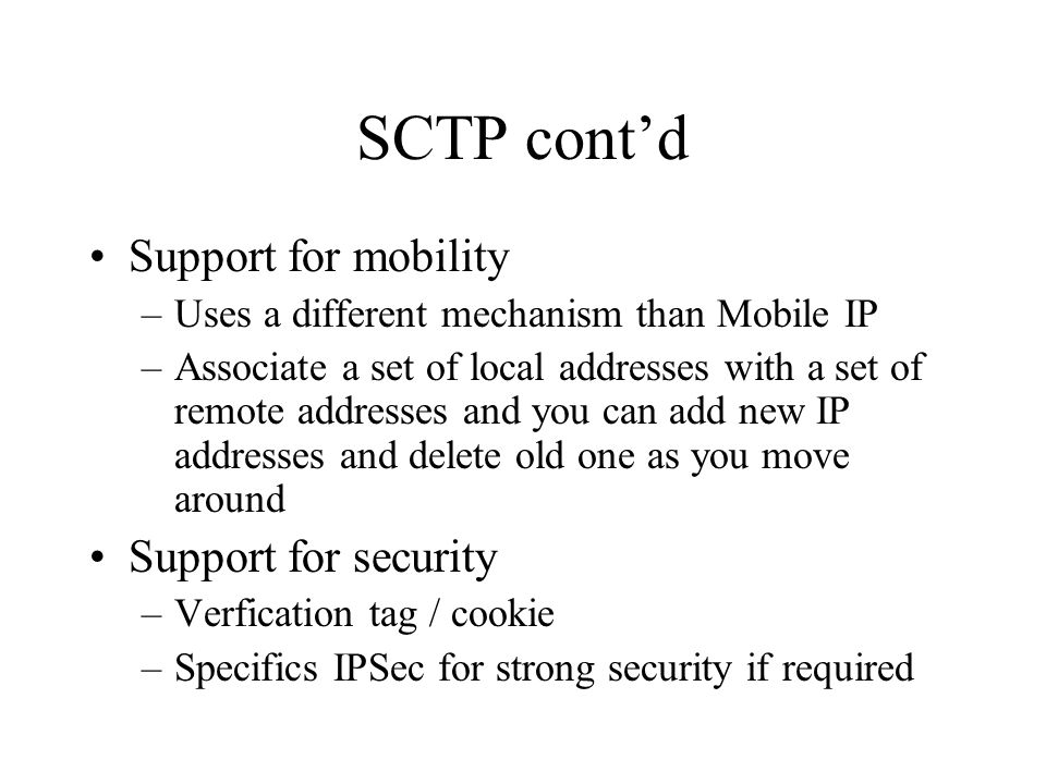 SCTP contd Support for mobility –Uses a different mechanism than Mobile IP –Associate a set of local addresses with a set of remote addresses and you can add new IP addresses and delete old one as you move around Support for security –Verfication tag / cookie –Specifics IPSec for strong security if required