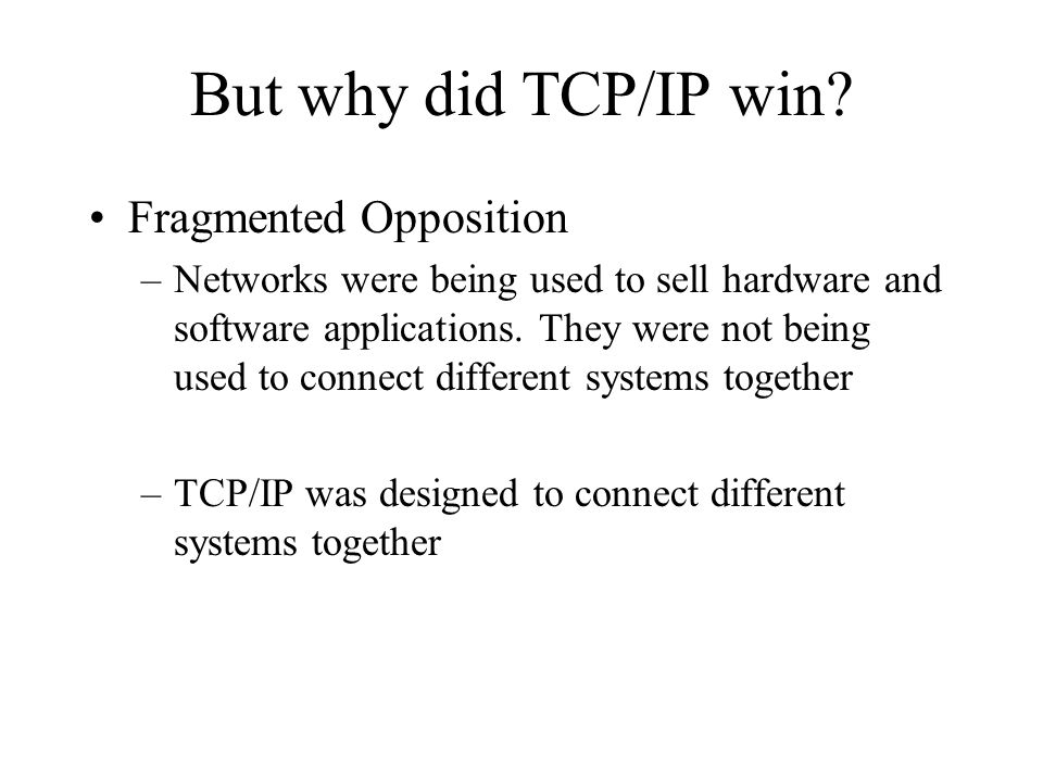 But why did TCP/IP win? Fragmented Opposition –Networks were being used to sell hardware and software applications. They were not being used to connec