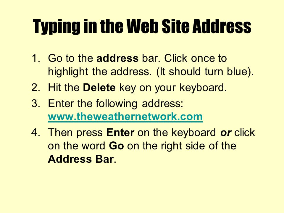 Typing in the Web Site Address 1.Go to the address bar. Click once to highlight the address. (It should turn blue). 2.Hit the Delete key on your keybo