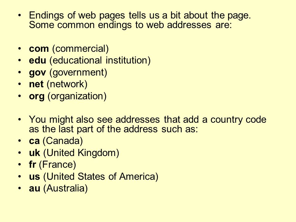 Endings of web pages tells us a bit about the page. Some common endings to web addresses are: com (commercial) edu (educational institution) gov (gove