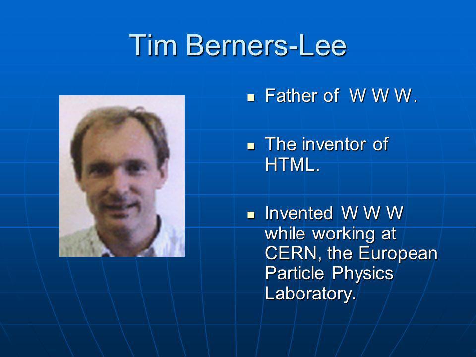 Tim Berners-Lee Father of W W W. Father of W W W. The inventor of HTML. The inventor of HTML. Invented W W W while working at CERN, the European Parti