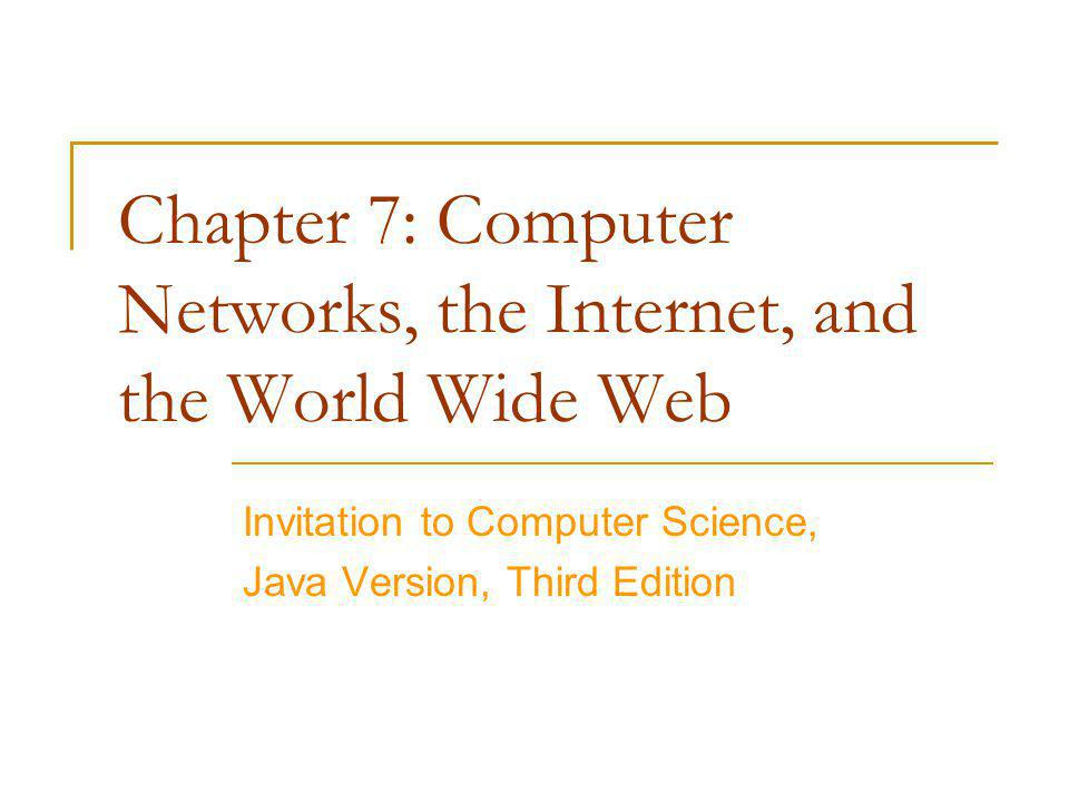 Chapter 7: Computer Networks, the Internet, and the World Wide Web Invitation to Computer Science, Java Version, Third Edition