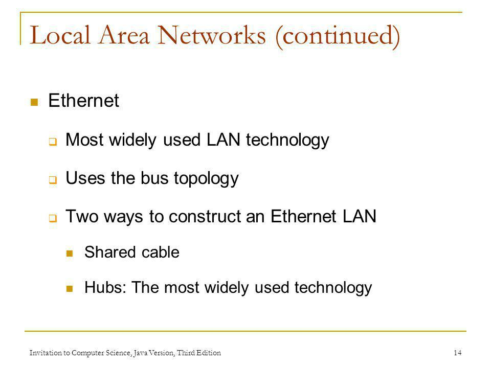 Invitation to Computer Science, Java Version, Third Edition 14 Local Area Networks (continued) Ethernet Most widely used LAN technology Uses the bus t