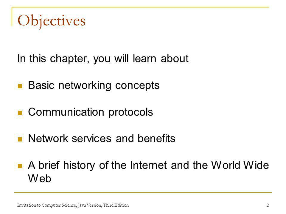 Invitation to Computer Science, Java Version, Third Edition 2 Objectives In this chapter, you will learn about Basic networking concepts Communication