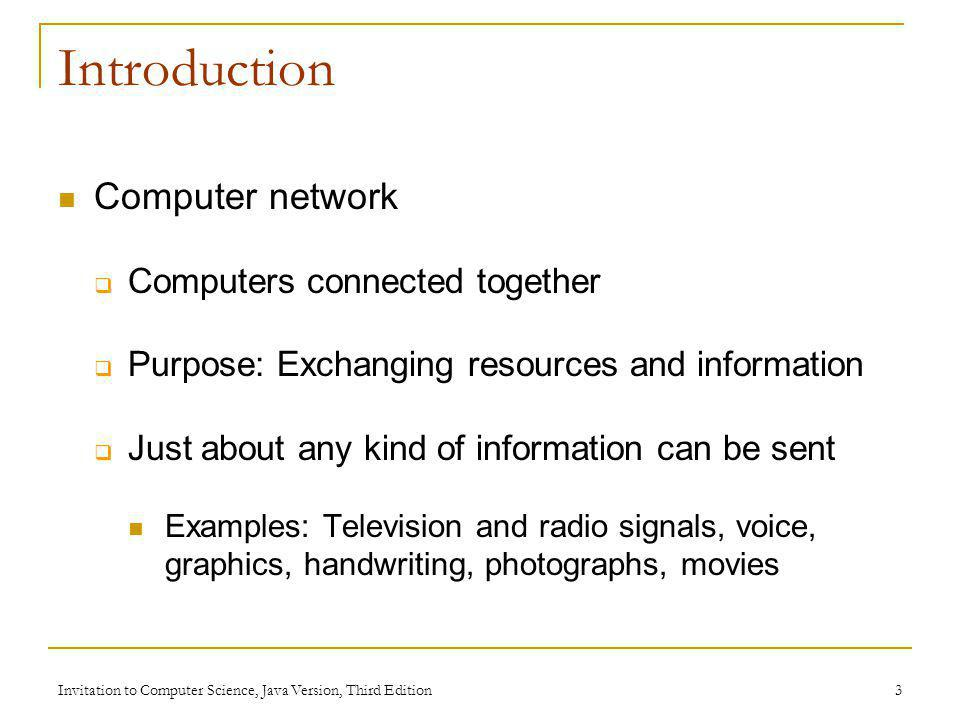 Invitation to Computer Science, Java Version, Third Edition 3 Introduction Computer network Computers connected together Purpose: Exchanging resources