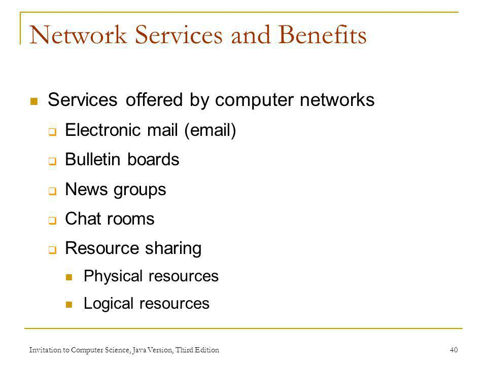 Invitation to Computer Science, Java Version, Third Edition 40 Network Services and Benefits Services offered by computer networks Electronic mail (em