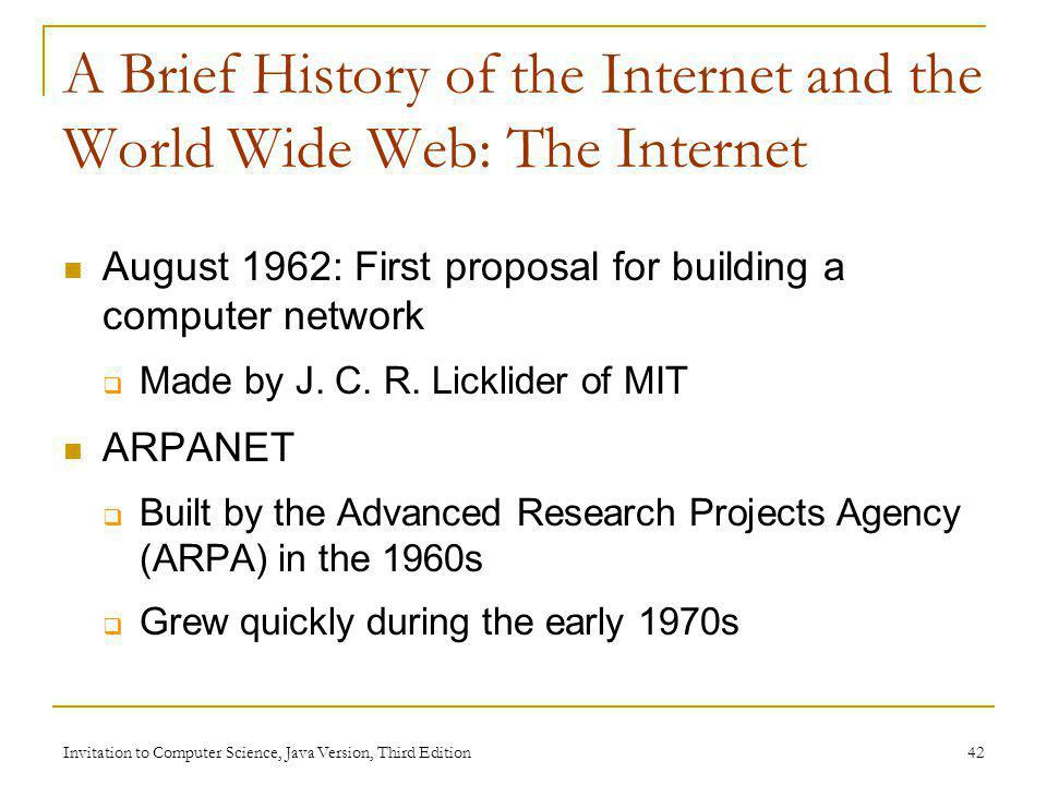 Invitation to Computer Science, Java Version, Third Edition 42 A Brief History of the Internet and the World Wide Web: The Internet August 1962: First