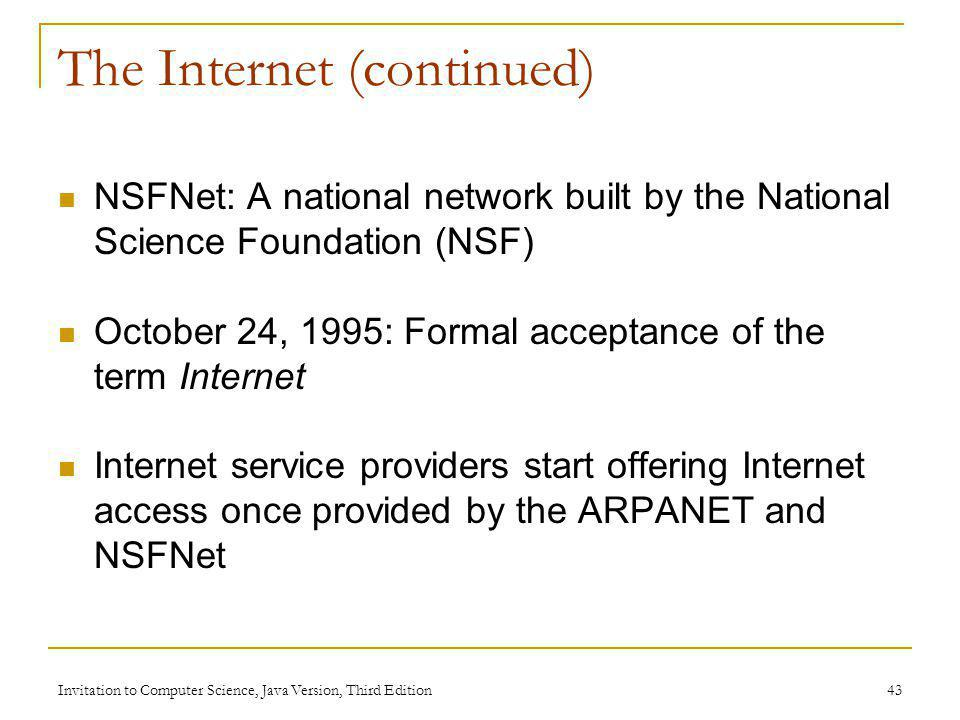 Invitation to Computer Science, Java Version, Third Edition 43 The Internet (continued) NSFNet: A national network built by the National Science Found
