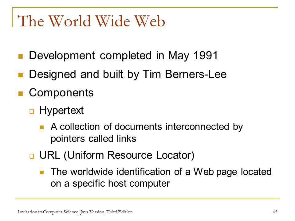 Invitation to Computer Science, Java Version, Third Edition 45 The World Wide Web Development completed in May 1991 Designed and built by Tim Berners-