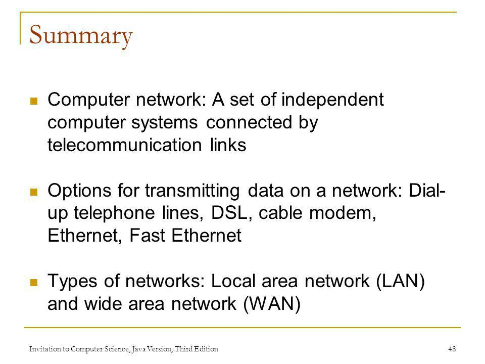 Invitation to Computer Science, Java Version, Third Edition 48 Summary Computer network: A set of independent computer systems connected by telecommun