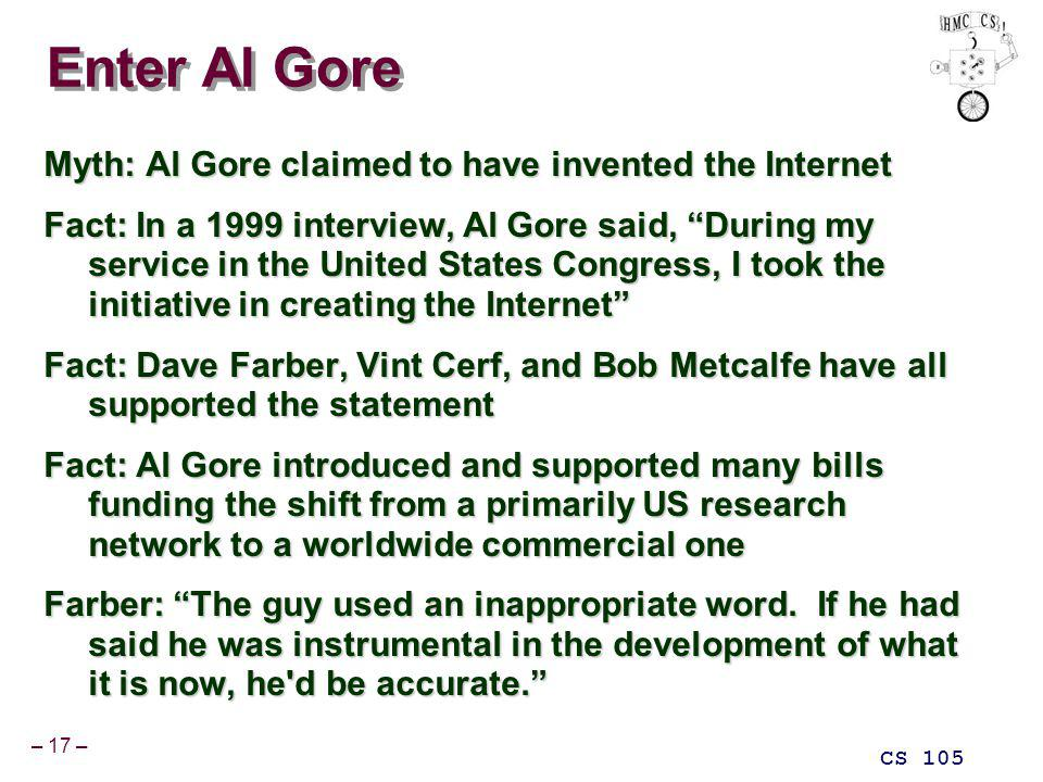 – 17 – CS 105 Enter Al Gore Myth: Al Gore claimed to have invented the Internet Fact: In a 1999 interview, Al Gore said, During my service in the United States Congress, I took the initiative in creating the Internet Fact: Dave Farber, Vint Cerf, and Bob Metcalfe have all supported the statement Fact: Al Gore introduced and supported many bills funding the shift from a primarily US research network to a worldwide commercial one Farber: The guy used an inappropriate word.
