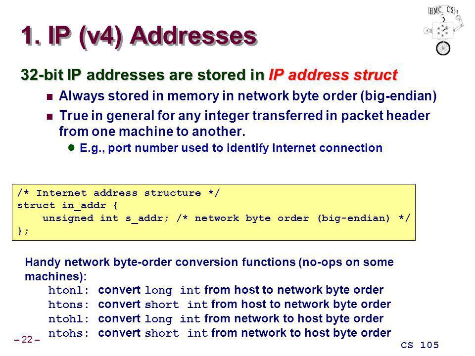 – 22 – CS 105 1. IP (v4) Addresses 32-bit IP addresses are stored in IP address struct Always stored in memory in network byte order (big-endian) True