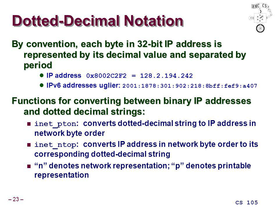 – 23 – CS 105 Dotted-Decimal Notation By convention, each byte in 32-bit IP address is represented by its decimal value and separated by period IP address 0x8002C2F2 = 128.2.194.242 IPv6 addresses uglier: 2001:1878:301:902:218:8bff:fef9:a407 Functions for converting between binary IP addresses and dotted decimal strings: inet_pton : converts dotted-decimal string to IP address in network byte order inet_ntop : converts IP address in network byte order to its corresponding dotted-decimal string n denotes network representation; p denotes printable representation