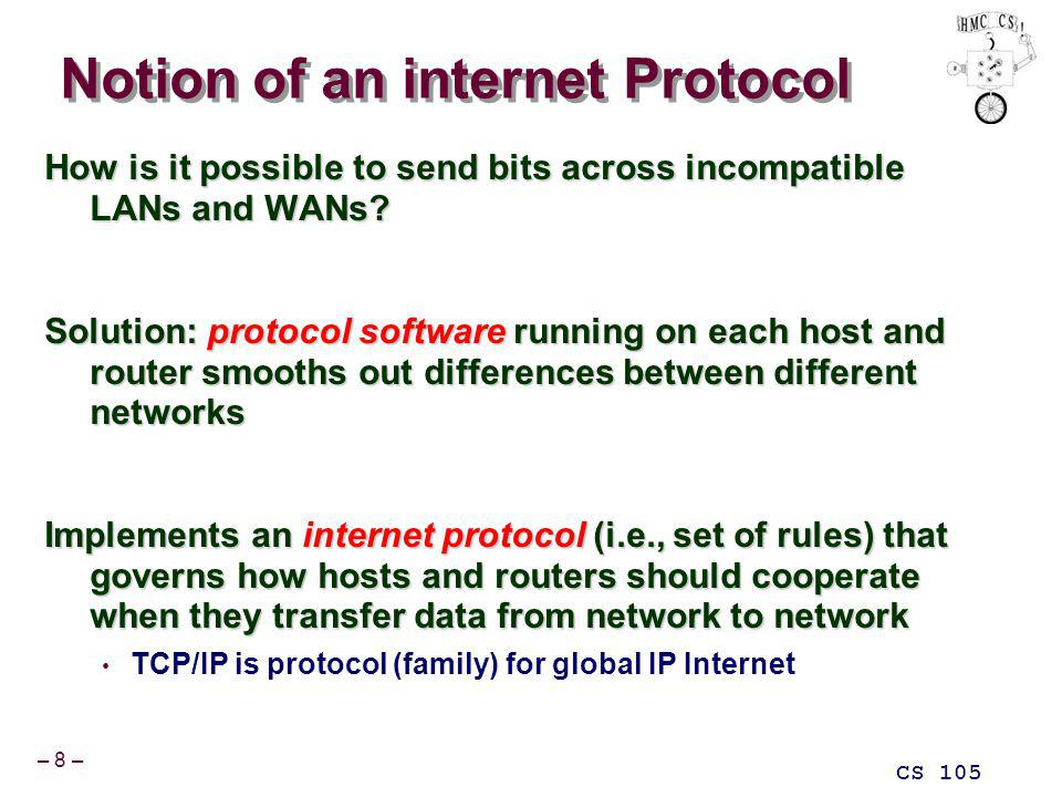 – 8 – CS 105 Notion of an internet Protocol How is it possible to send bits across incompatible LANs and WANs.