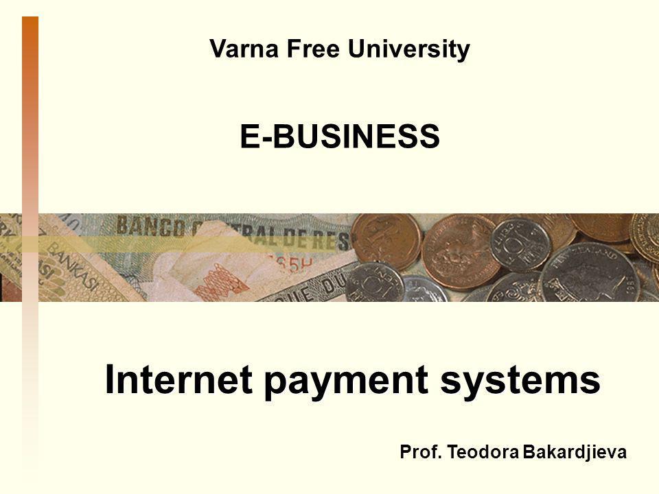 Internet payment systems Varna Free University E-BUSINESS Prof. Teodora Bakardjieva