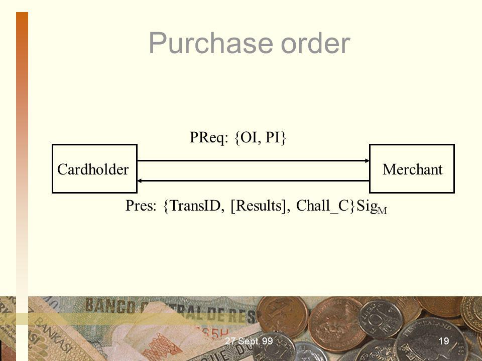 27 Sept. 9919 Purchase order Cardholder Merchant PReq: {OI, PI} Pres: {TransID, [Results], Chall_C}Sig M