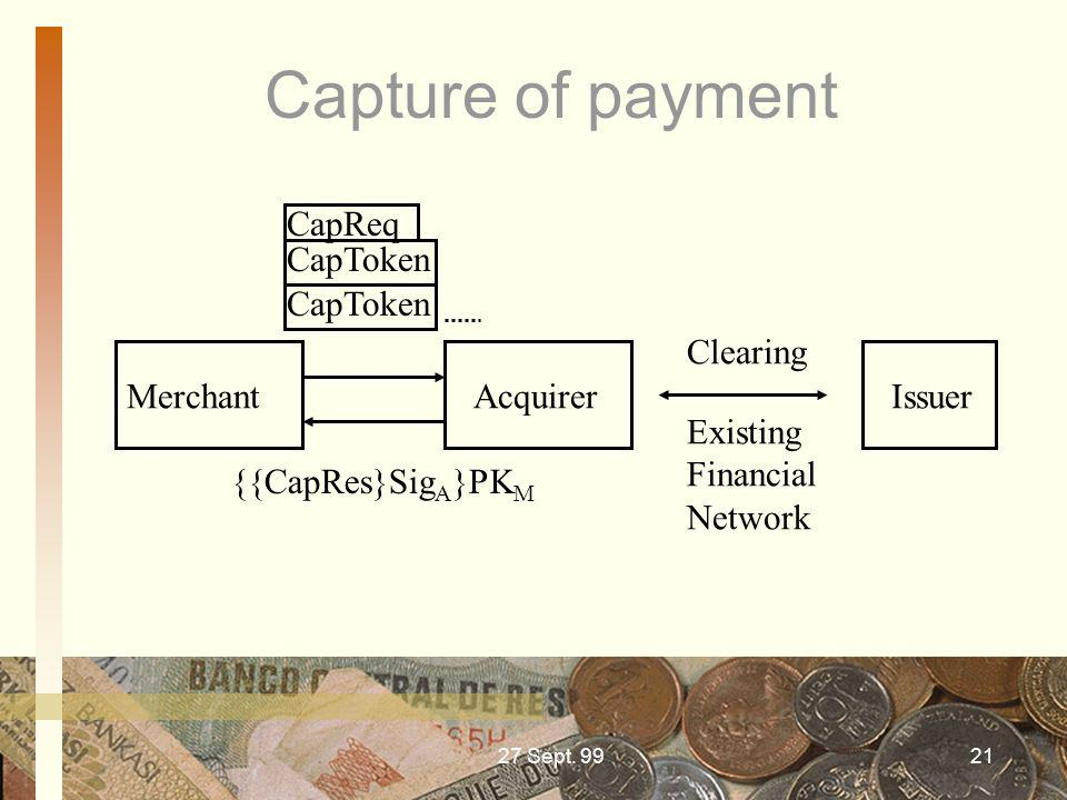 27 Sept. 9921 Capture of payment Merchant Acquirer Issuer {{CapRes}Sig A }PK M Existing Financial Network Clearing CapReq CapToken