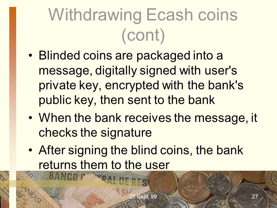 27 Sept. 9927 Withdrawing Ecash coins (cont) Blinded coins are packaged into a message, digitally signed with user's private key, encrypted with the b