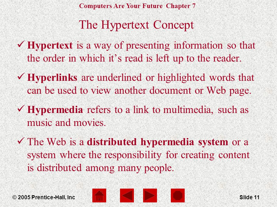 Computers Are Your Future Chapter 7 © 2005 Prentice-Hall, IncSlide 11 The Hypertext Concept Hypertext is a way of presenting information so that the o