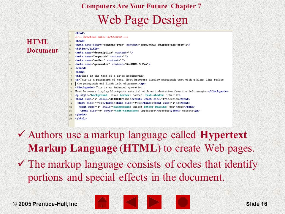 Computers Are Your Future Chapter 7 © 2005 Prentice-Hall, IncSlide 16 HTML Document Web Page Design Authors use a markup language called Hypertext Mar