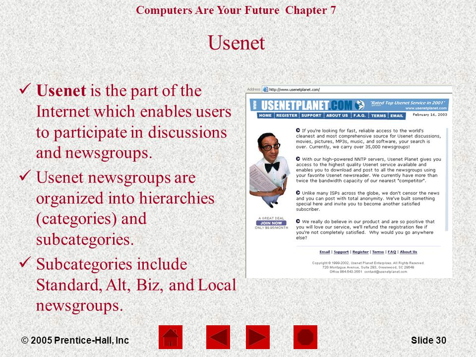 Computers Are Your Future Chapter 7 © 2005 Prentice-Hall, IncSlide 30 Usenet Usenet is the part of the Internet which enables users to participate in
