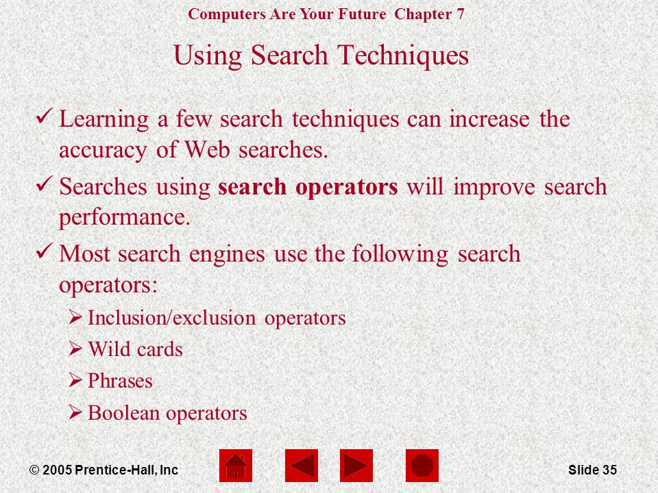 Computers Are Your Future Chapter 7 © 2005 Prentice-Hall, IncSlide 35 Using Search Techniques Learning a few search techniques can increase the accura