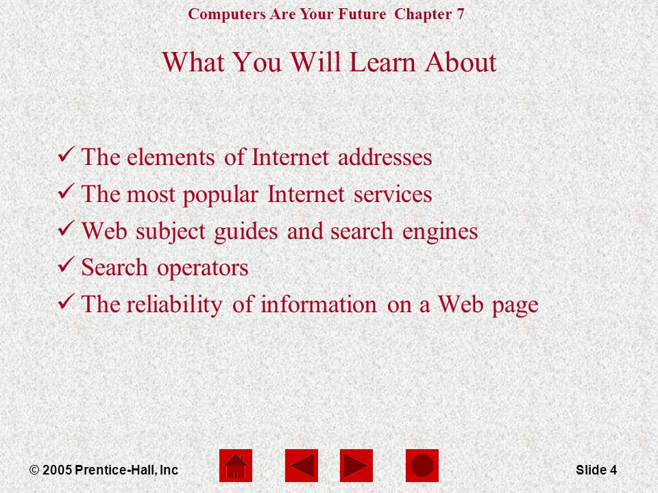 Computers Are Your Future Chapter 7 © 2005 Prentice-Hall, IncSlide 4 What You Will Learn About The elements of Internet addresses The most popular Int