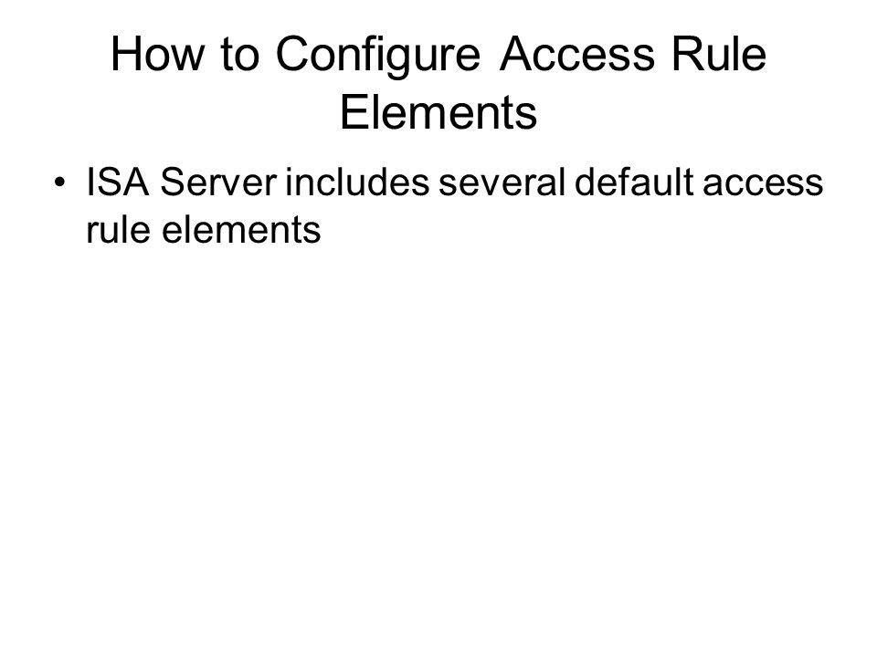 How to Configure Access Rule Elements ISA Server includes several default access rule elements