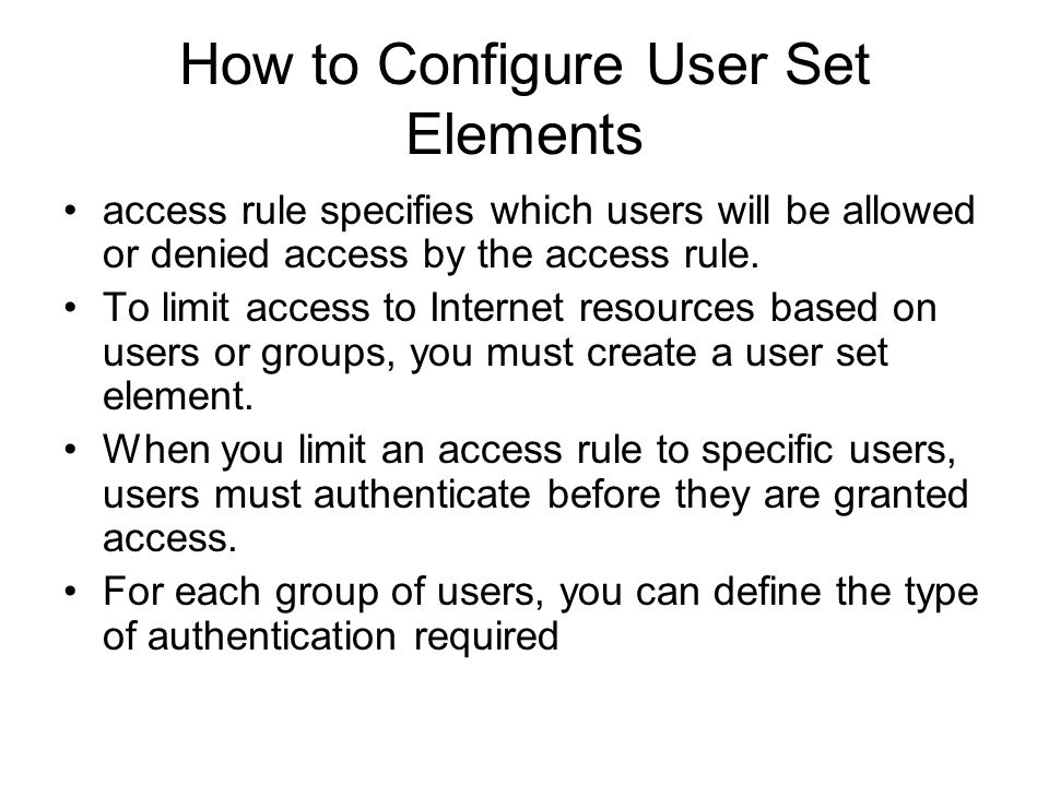 How to Configure User Set Elements access rule specifies which users will be allowed or denied access by the access rule. To limit access to Internet