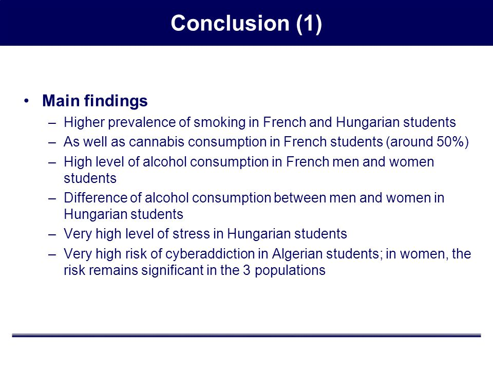 Main findings –Higher prevalence of smoking in French and Hungarian students –As well as cannabis consumption in French students (around 50%) –High level of alcohol consumption in French men and women students –Difference of alcohol consumption between men and women in Hungarian students –Very high level of stress in Hungarian students –Very high risk of cyberaddiction in Algerian students; in women, the risk remains significant in the 3 populations Conclusion (1)