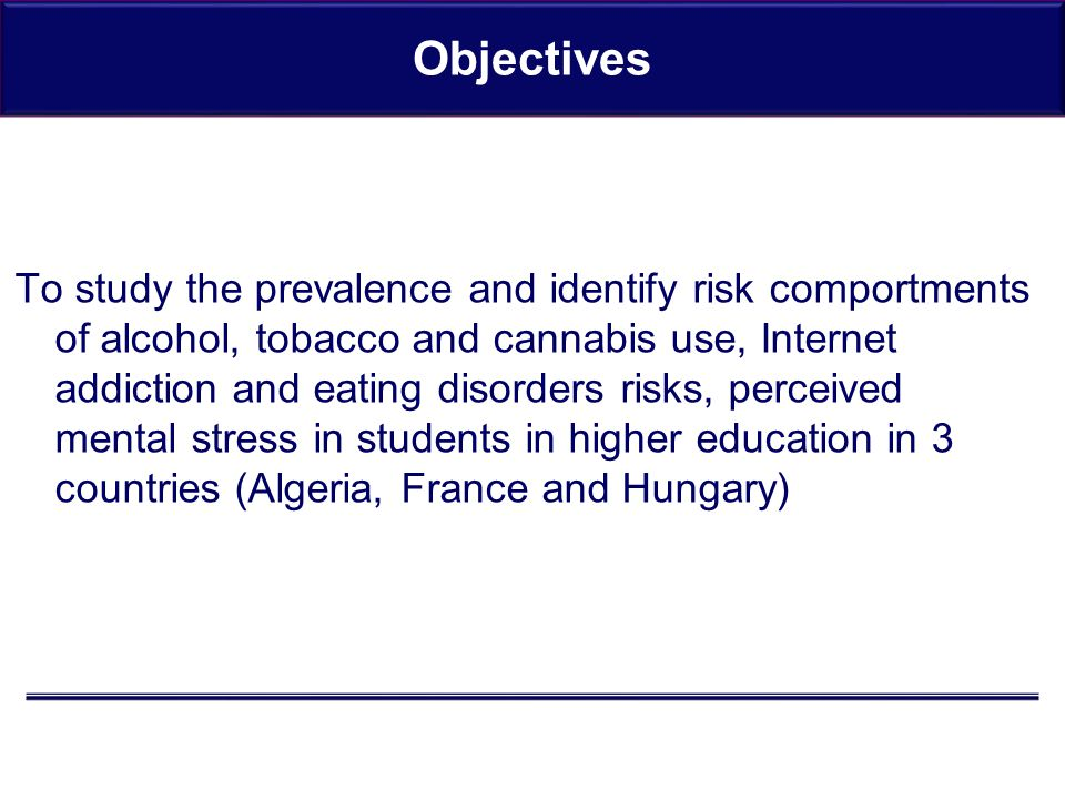 Objectives To study the prevalence and identify risk comportments of alcohol, tobacco and cannabis use, Internet addiction and eating disorders risks, perceived mental stress in students in higher education in 3 countries (Algeria, France and Hungary)