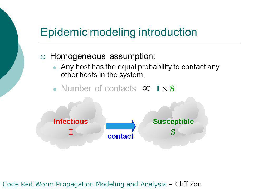Epidemic modeling introduction Homogeneous assumption: Any host has the equal probability to contact any other hosts in the system.