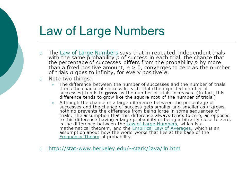 Law of Large Numbers The Law of Large Numbers says that in repeated, independent trials with the same probability p of success in each trial, the chance that the percentage of successes differs from the probability p by more than a fixed positive amount, e > 0, converges to zero as the number of trials n goes to infinity, for every positive e.Law of Large Numbers Note two things: The difference between the number of successes and the number of trials times the chance of success in each trial (the expected number of successes) tends to grow as the number of trials increases.