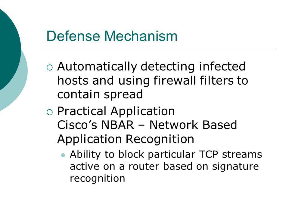 Defense Mechanism Automatically detecting infected hosts and using firewall filters to contain spread Practical Application Ciscos NBAR – Network Based Application Recognition Ability to block particular TCP streams active on a router based on signature recognition