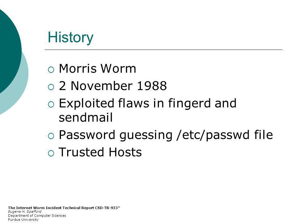 History Morris Worm 2 November 1988 Exploited flaws in fingerd and sendmail Password guessing /etc/passwd file Trusted Hosts The Internet Worm Incident Technical Report CSD-TR-933* Eugene H.