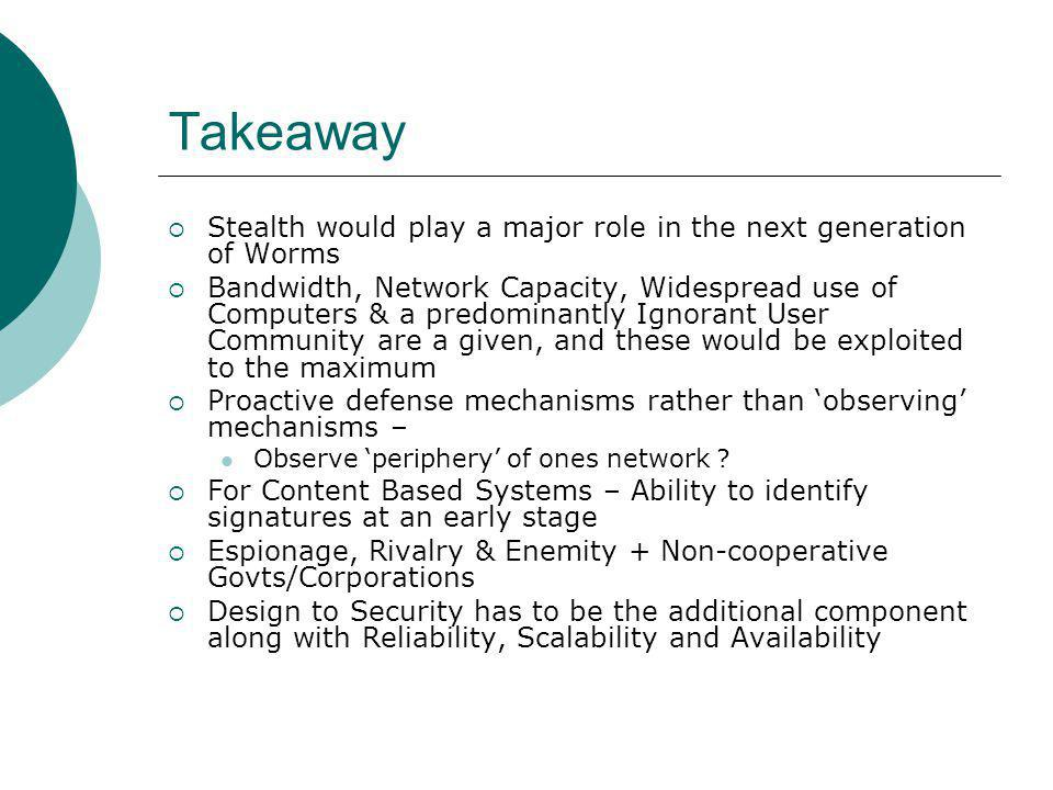 Takeaway Stealth would play a major role in the next generation of Worms Bandwidth, Network Capacity, Widespread use of Computers & a predominantly Ignorant User Community are a given, and these would be exploited to the maximum Proactive defense mechanisms rather than observing mechanisms – Observe periphery of ones network .