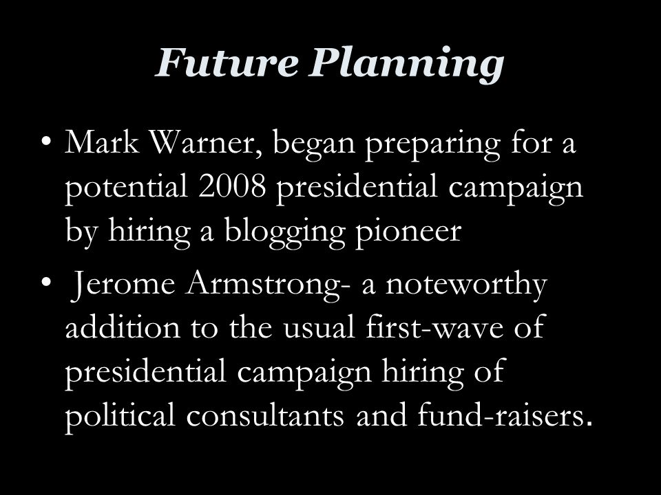 Future Planning Mark Warner, began preparing for a potential 2008 presidential campaign by hiring a blogging pioneer Jerome Armstrong- a noteworthy addition to the usual first-wave of presidential campaign hiring of political consultants and fund-raisers.