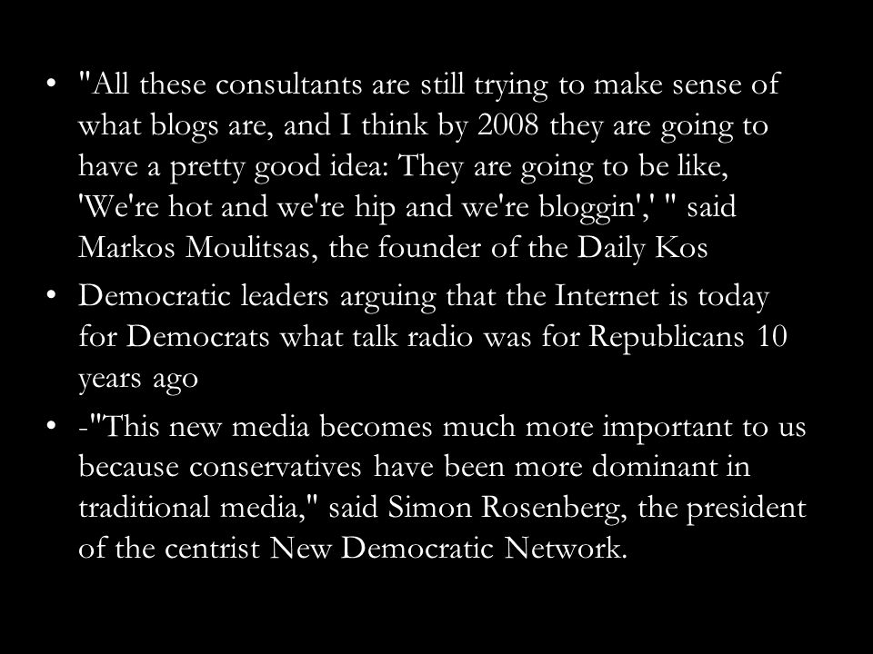 All these consultants are still trying to make sense of what blogs are, and I think by 2008 they are going to have a pretty good idea: They are going to be like, We re hot and we re hip and we re bloggin , said Markos Moulitsas, the founder of the Daily Kos Democratic leaders arguing that the Internet is today for Democrats what talk radio was for Republicans 10 years ago - This new media becomes much more important to us because conservatives have been more dominant in traditional media, said Simon Rosenberg, the president of the centrist New Democratic Network.