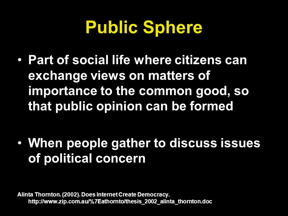 Public Sphere Part of social life where citizens can exchange views on matters of importance to the common good, so that public opinion can be formed When people gather to discuss issues of political concern Alinta Thornton.