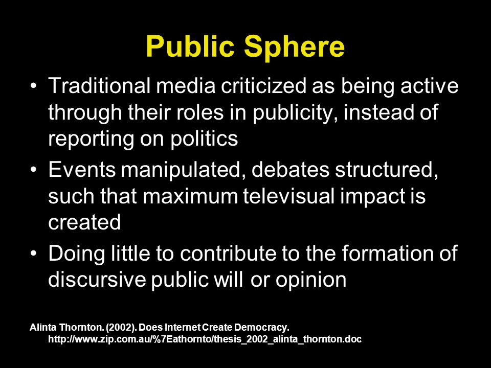 Public Sphere Traditional media criticized as being active through their roles in publicity, instead of reporting on politics Events manipulated, debates structured, such that maximum televisual impact is created Doing little to contribute to the formation of discursive public will or opinion Alinta Thornton.