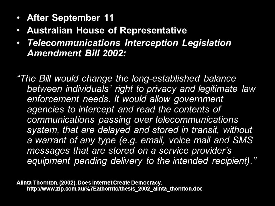 After September 11 Australian House of Representative Telecommunications Interception Legislation Amendment Bill 2002: The Bill would change the long-established balance between individuals right to privacy and legitimate law enforcement needs.