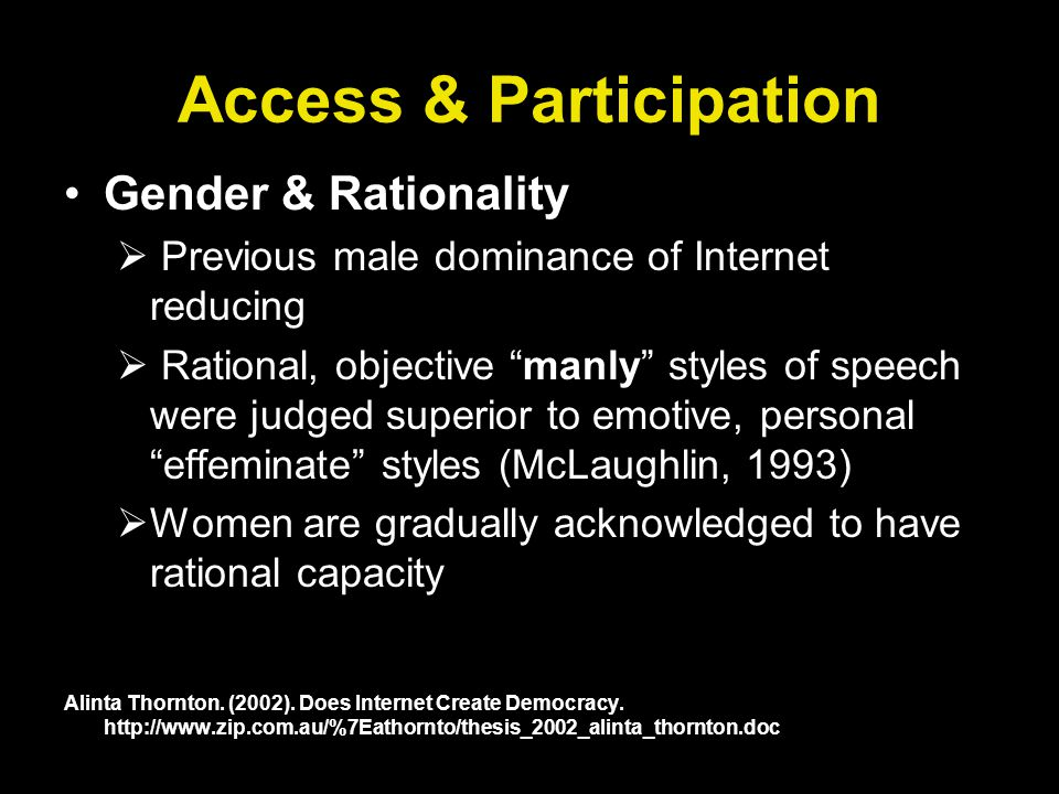 Access & Participation Gender & Rationality Previous male dominance of Internet reducing Rational, objective manly styles of speech were judged superior to emotive, personal effeminate styles (McLaughlin, 1993) Women are gradually acknowledged to have rational capacity Alinta Thornton.