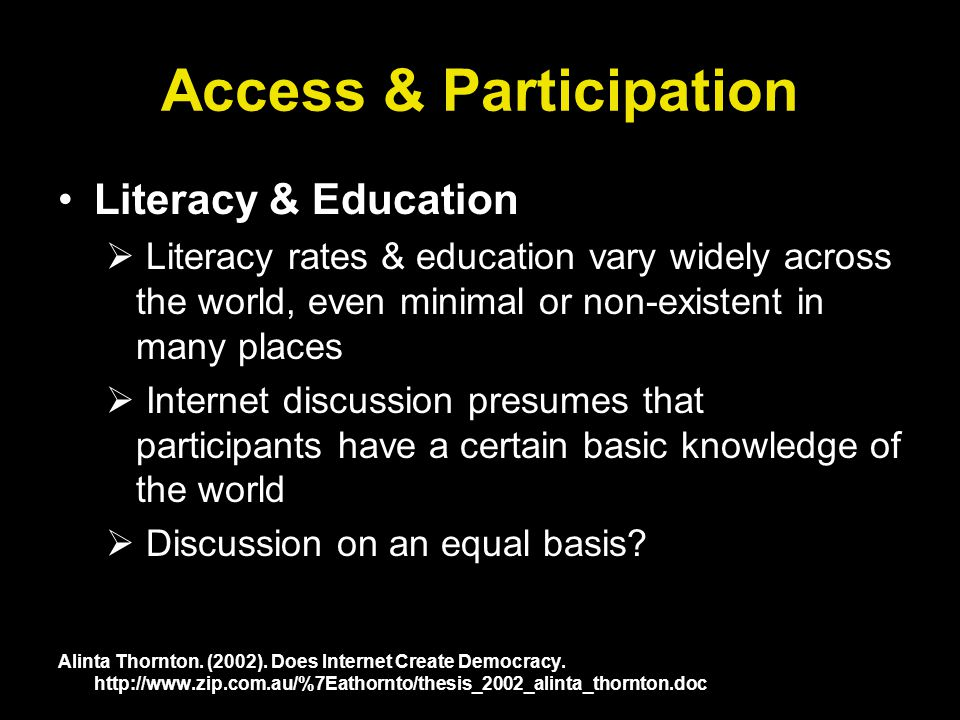 Access & Participation Literacy & Education Literacy rates & education vary widely across the world, even minimal or non-existent in many places Internet discussion presumes that participants have a certain basic knowledge of the world Discussion on an equal basis.