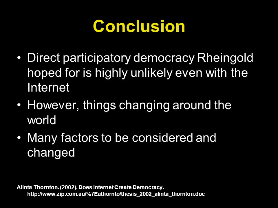 Conclusion Direct participatory democracy Rheingold hoped for is highly unlikely even with the Internet However, things changing around the world Many factors to be considered and changed Alinta Thornton.